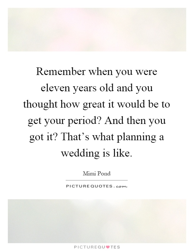 Remember when you were eleven years old and you thought how great it would be to get your period? And then you got it? That's what planning a wedding is like Picture Quote #1