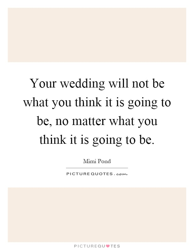 Your wedding will not be what you think it is going to be, no matter what you think it is going to be Picture Quote #1
