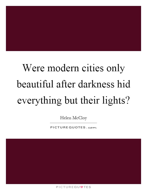 Were modern cities only beautiful after darkness hid everything but their lights? Picture Quote #1