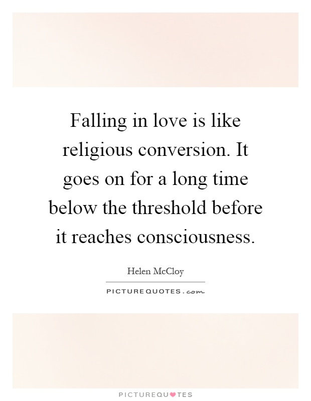 Falling in love is like religious conversion. It goes on for a long time below the threshold before it reaches consciousness Picture Quote #1