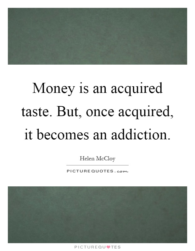 Money is an acquired taste. But, once acquired, it becomes an addiction Picture Quote #1