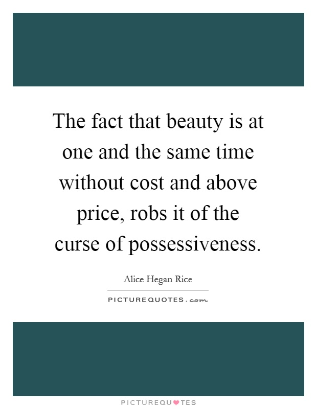 The fact that beauty is at one and the same time without cost and above price, robs it of the curse of possessiveness Picture Quote #1