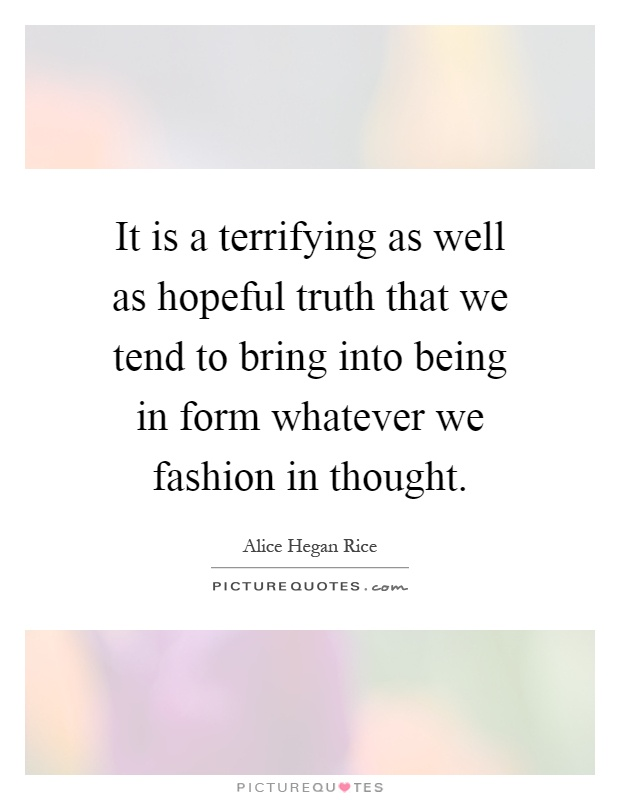 It is a terrifying as well as hopeful truth that we tend to bring into being in form whatever we fashion in thought Picture Quote #1