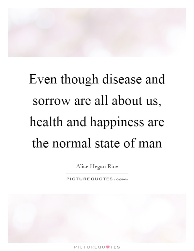 Even though disease and sorrow are all about us, health and happiness are the normal state of man Picture Quote #1