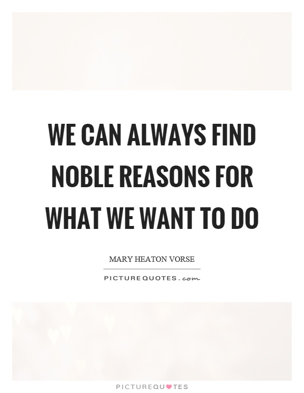 We can always find noble reasons for what we want to do Picture Quote #1