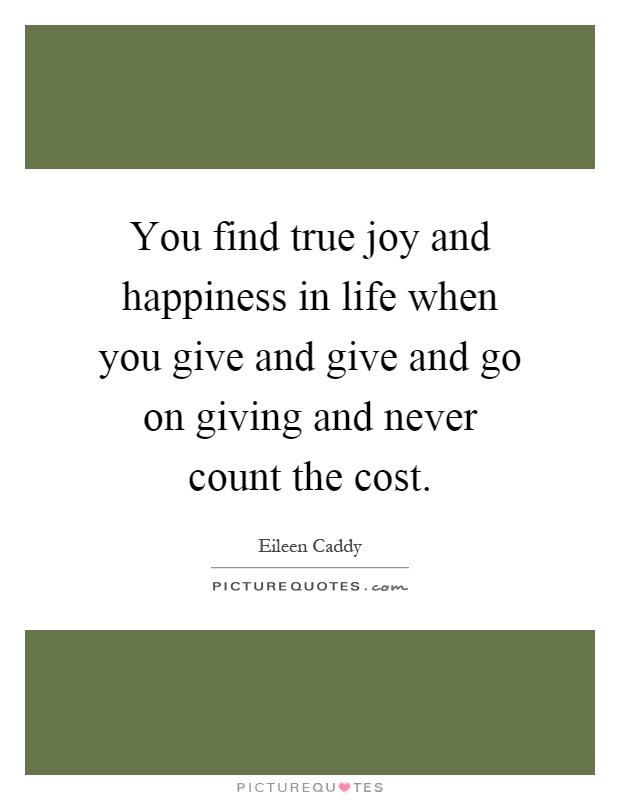 You find true joy and happiness in life when you give and give and go on giving and never count the cost Picture Quote #1