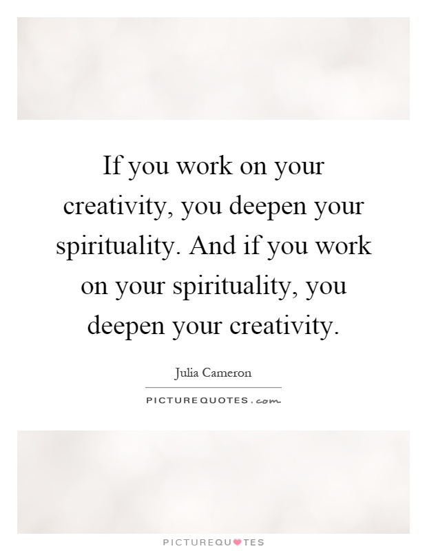 If you work on your creativity, you deepen your spirituality. And if you work on your spirituality, you deepen your creativity Picture Quote #1