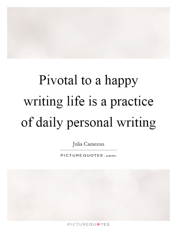 Pivotal to a happy writing life is a practice of daily personal writing Picture Quote #1