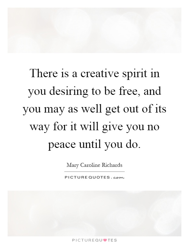 There is a creative spirit in you desiring to be free, and you may as well get out of its way for it will give you no peace until you do Picture Quote #1