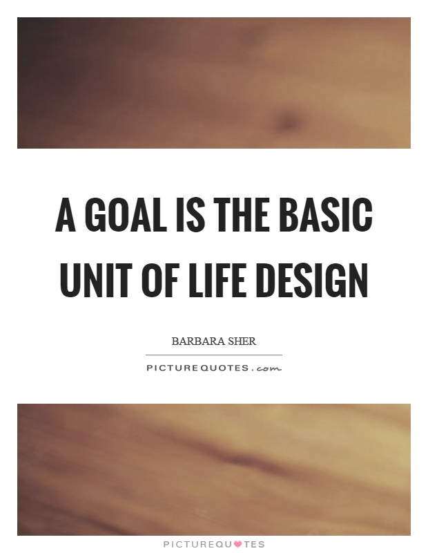 A goal is the basic unit of life design Picture Quote #1