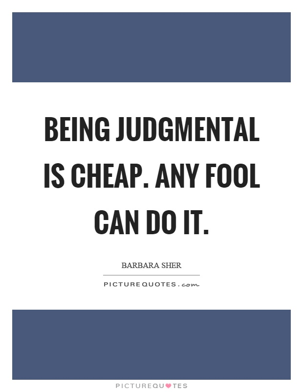 Being judgmental is cheap. Any fool can do it Picture Quote #1