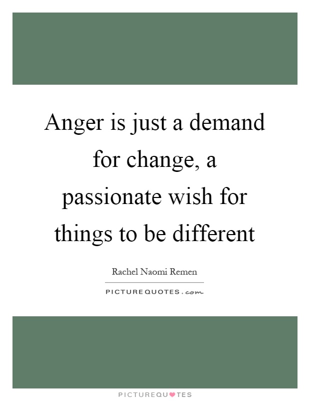 Anger is just a demand for change, a passionate wish for things to be different Picture Quote #1