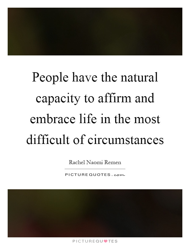 People have the natural capacity to affirm and embrace life in the most difficult of circumstances Picture Quote #1
