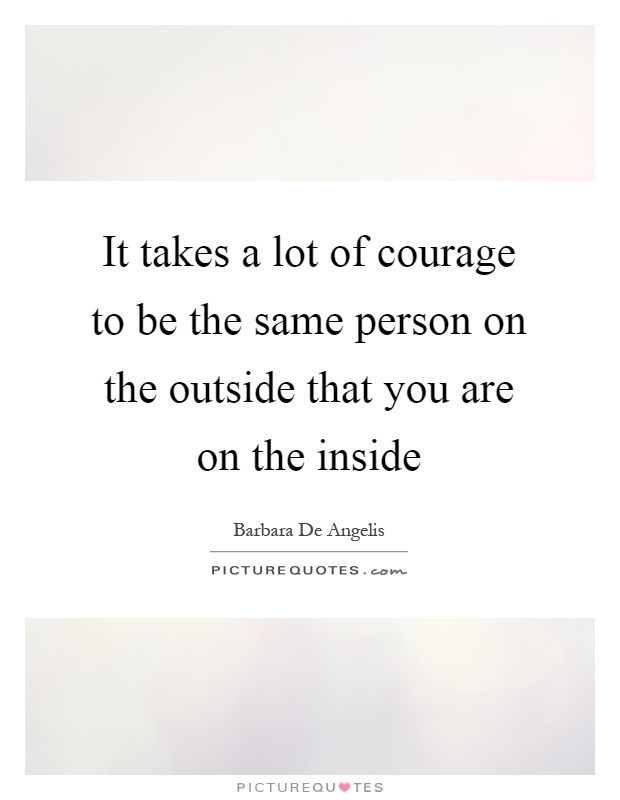 It takes a lot of courage to be the same person on the outside that you are on the inside Picture Quote #1