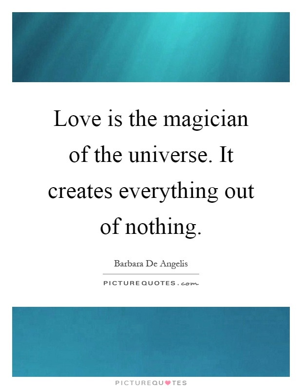 Love is the magician of the universe. It creates everything out of nothing Picture Quote #1
