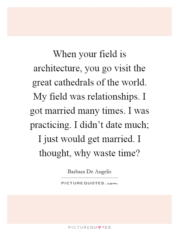 When your field is architecture, you go visit the great cathedrals of the world. My field was relationships. I got married many times. I was practicing. I didn't date much; I just would get married. I thought, why waste time? Picture Quote #1