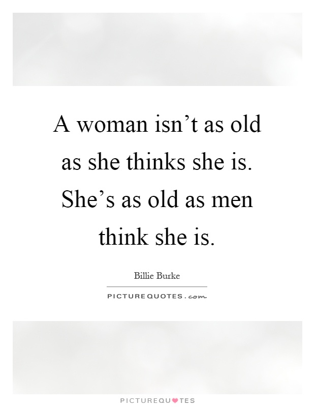 A woman isn't as old as she thinks she is. She's as old as men think she is Picture Quote #1
