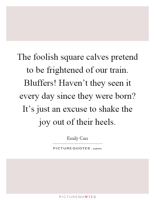 The foolish square calves pretend to be frightened of our train. Bluffers! Haven't they seen it every day since they were born? It's just an excuse to shake the joy out of their heels Picture Quote #1