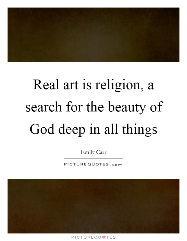 Real art is religion, a search for the beauty of God deep in all things Picture Quote #1