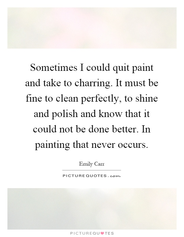 Sometimes I could quit paint and take to charring. It must be fine to clean perfectly, to shine and polish and know that it could not be done better. In painting that never occurs Picture Quote #1