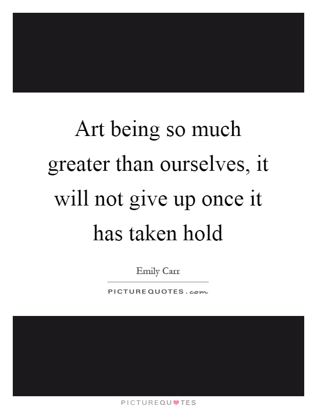Art being so much greater than ourselves, it will not give up once it has taken hold Picture Quote #1