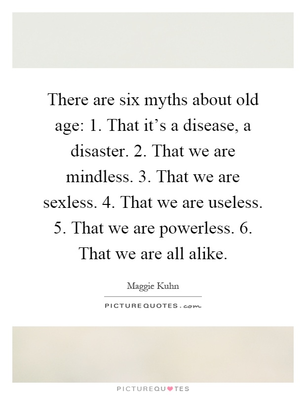 There are six myths about old age: 1. That it's a disease, a disaster. 2. That we are mindless. 3. That we are sexless. 4. That we are useless. 5. That we are powerless. 6. That we are all alike Picture Quote #1