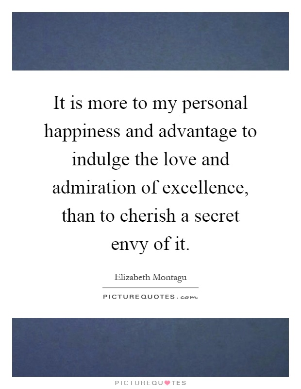 It is more to my personal happiness and advantage to indulge the love and admiration of excellence, than to cherish a secret envy of it Picture Quote #1