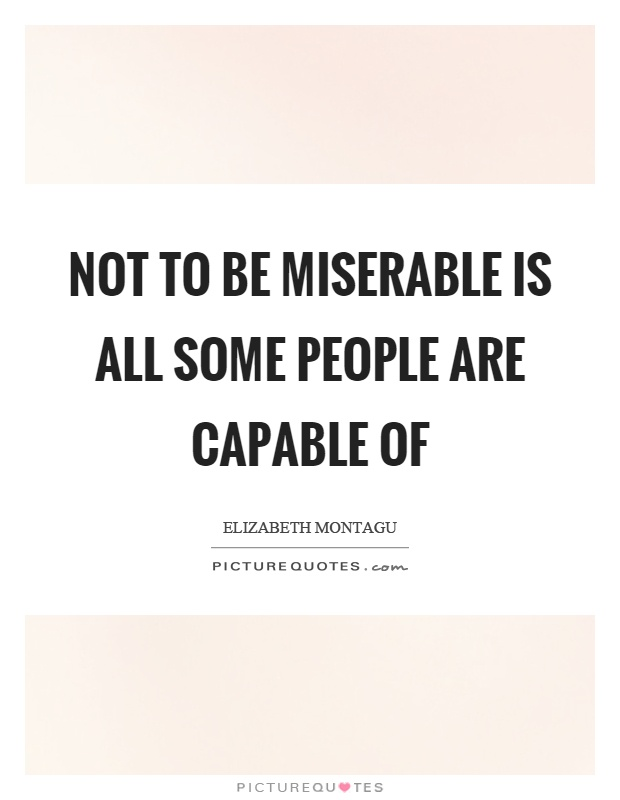 Not to be miserable is all some people are capable of Picture Quote #1