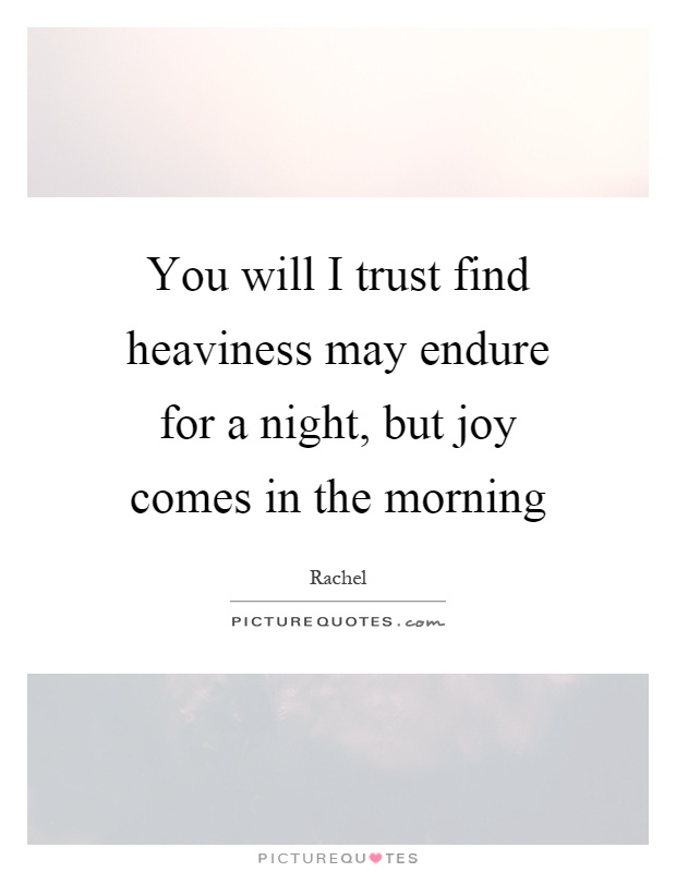 You will I trust find heaviness may endure for a night, but joy comes in the morning Picture Quote #1