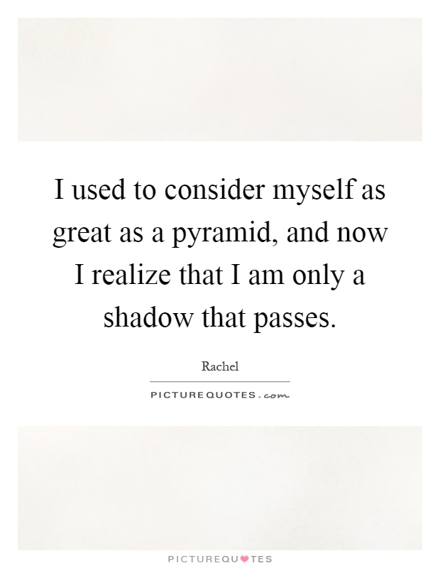 I used to consider myself as great as a pyramid, and now I realize that I am only a shadow that passes Picture Quote #1