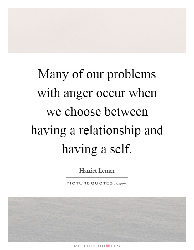 Many of our problems with anger occur when we choose between having a relationship and having a self Picture Quote #1