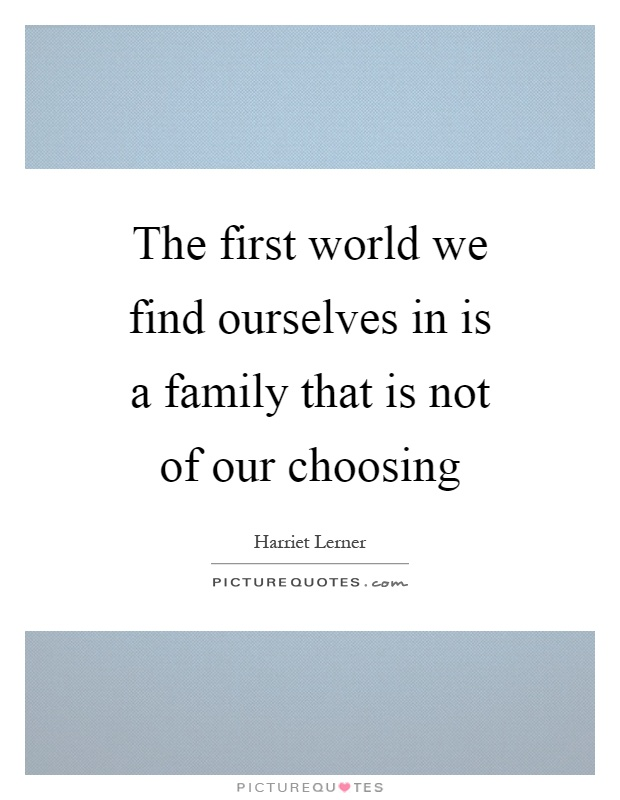 The first world we find ourselves in is a family that is not of our choosing Picture Quote #1