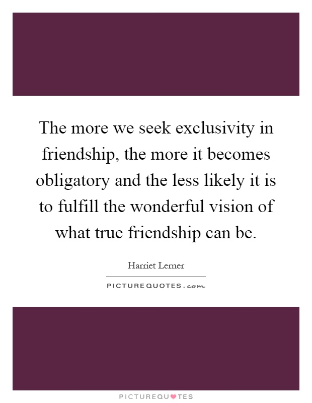 The more we seek exclusivity in friendship, the more it becomes obligatory and the less likely it is to fulfill the wonderful vision of what true friendship can be Picture Quote #1