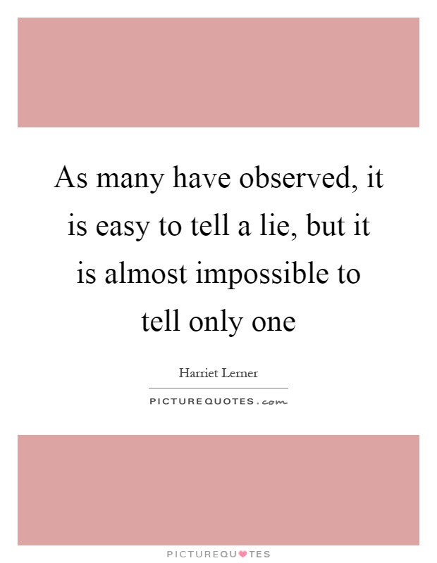 As many have observed, it is easy to tell a lie, but it is almost impossible to tell only one Picture Quote #1