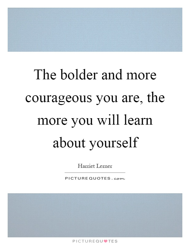 The bolder and more courageous you are, the more you will learn about yourself Picture Quote #1