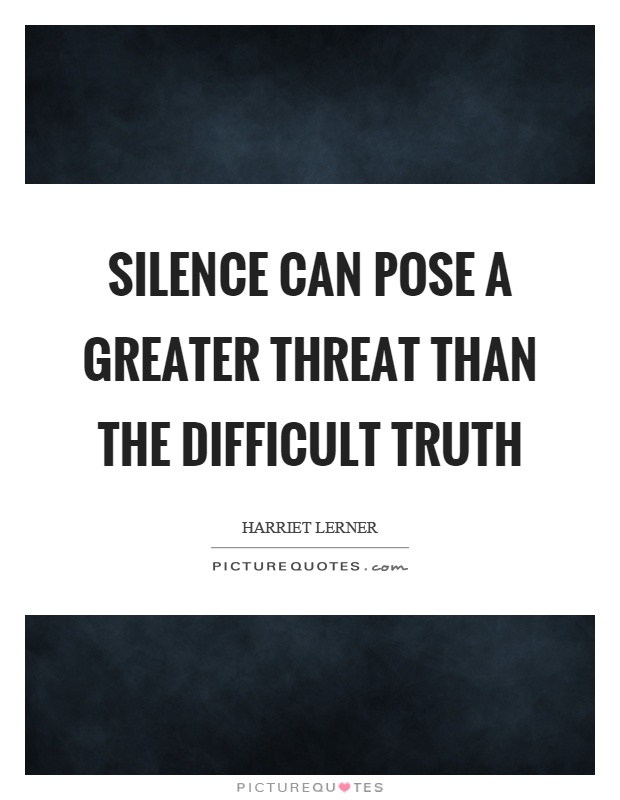 Silence can pose a greater threat than the difficult truth Picture Quote #1