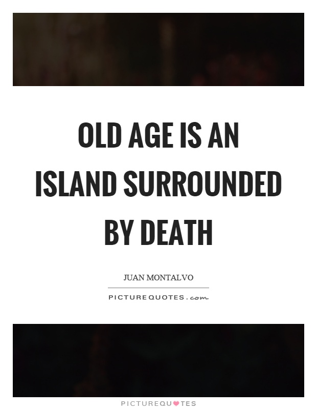 Old age is an island surrounded by death Picture Quote #1