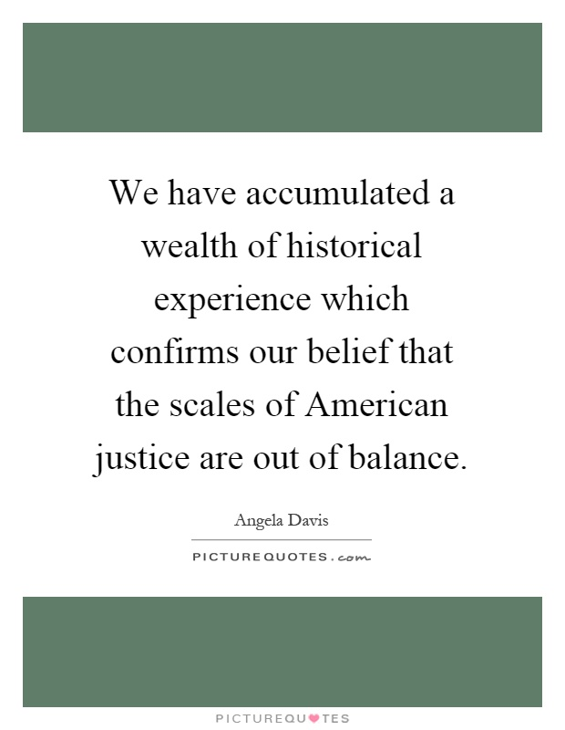 We have accumulated a wealth of historical experience which confirms our belief that the scales of American justice are out of balance Picture Quote #1