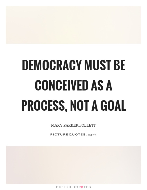 Democracy must be conceived as a process, not a goal Picture Quote #1