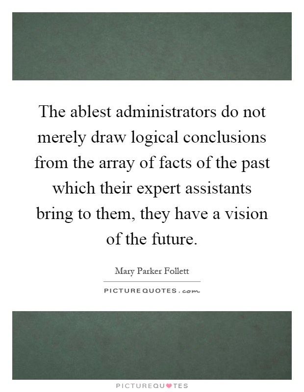 The ablest administrators do not merely draw logical conclusions from the array of facts of the past which their expert assistants bring to them, they have a vision of the future Picture Quote #1