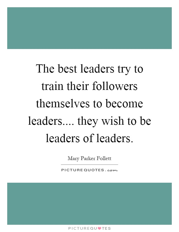 The best leaders try to train their followers themselves to become leaders.... they wish to be leaders of leaders Picture Quote #1