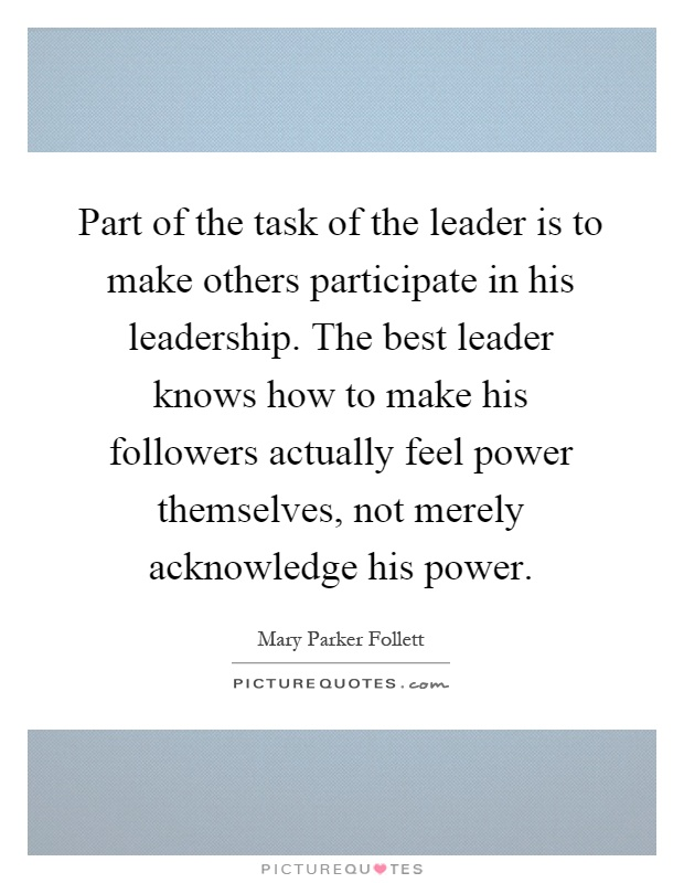 Part of the task of the leader is to make others participate in his leadership. The best leader knows how to make his followers actually feel power themselves, not merely acknowledge his power Picture Quote #1