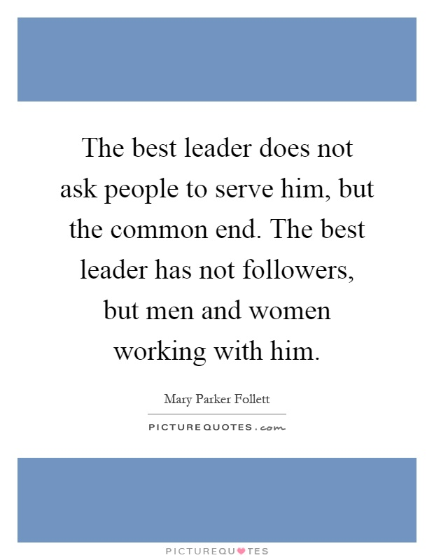 The best leader does not ask people to serve him, but the common end. The best leader has not followers, but men and women working with him Picture Quote #1