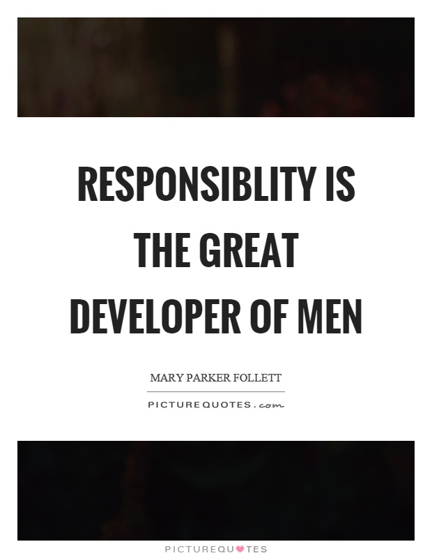 Responsiblity is the great developer of men Picture Quote #1