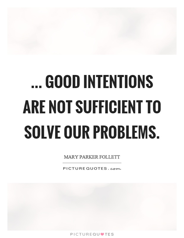 ... good intentions are not sufficient to solve our problems Picture Quote #1