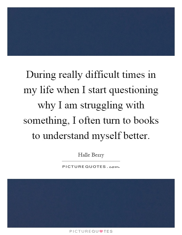 During really difficult times in my life when I start questioning why I am struggling with something, I often turn to books to understand myself better Picture Quote #1