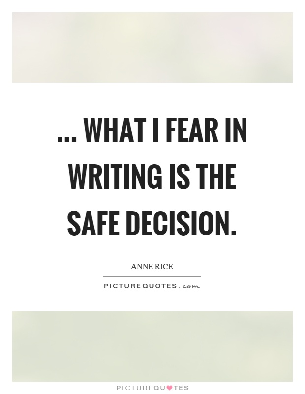 ... what I fear in writing is the safe decision Picture Quote #1