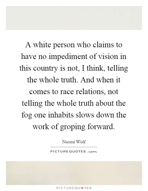 A white person who claims to have no impediment of vision in this country is not, I think, telling the whole truth. And when it comes to race relations, not telling the whole truth about the fog one inhabits slows down the work of groping forward Picture Quote #1