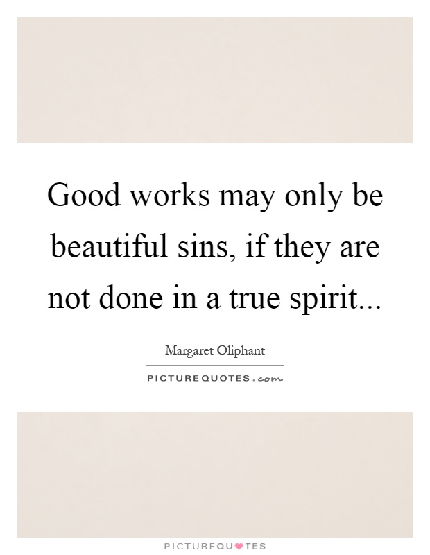 Good works may only be beautiful sins, if they are not done in a true spirit Picture Quote #1