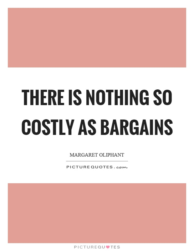 There is nothing so costly as bargains Picture Quote #1